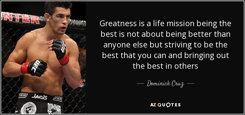 Dominick Cruz Quote Greatness Is A Life Mission Being The Best Is