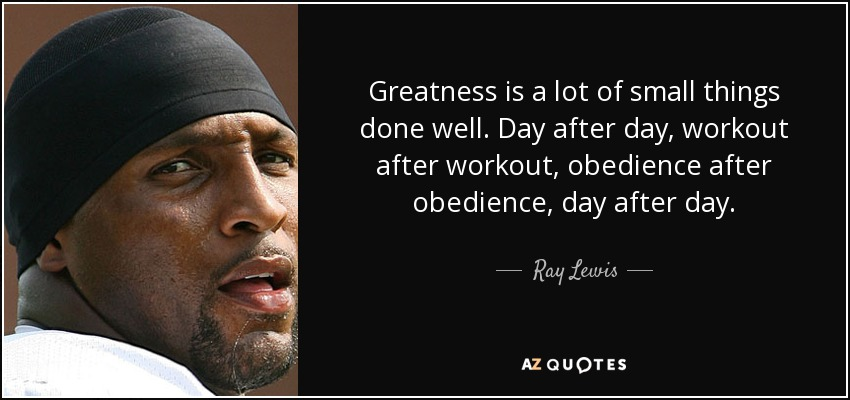 Greatness is a lot of small things done well. Day after day, workout after workout, obedience after obedience, day after day. - Ray Lewis