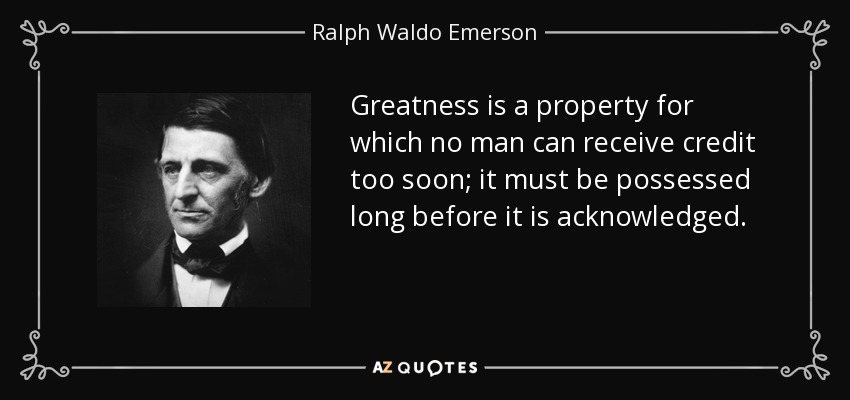 Greatness is a property for which no man can receive credit too soon; it must be possessed long before it is acknowledged. - Ralph Waldo Emerson