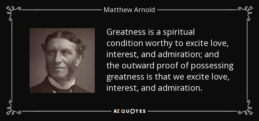 Greatness is a spiritual condition worthy to excite love, interest, and admiration; and the outward proof of possessing greatness is that we excite love, interest, and admiration. - Matthew Arnold