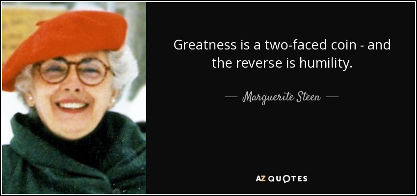 Greatness is a two-faced coin - and the reverse is humility. - Marguerite Steen