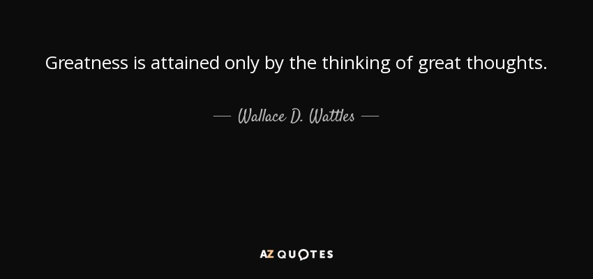 Greatness is attained only by the thinking of great thoughts. - Wallace D. Wattles
