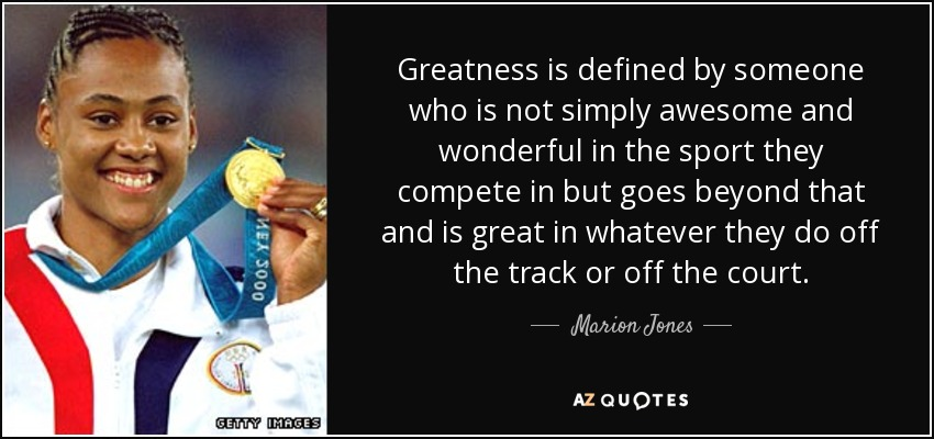 Greatness is defined by someone who is not simply awesome and wonderful in the sport they compete in but goes beyond that and is great in whatever they do off the track or off the court. - Marion Jones