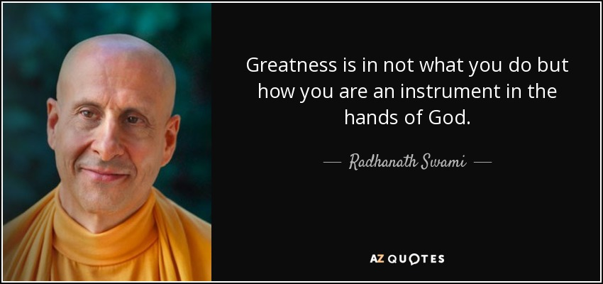 Greatness is in not what you do but how you are an instrument in the hands of God. - Radhanath Swami