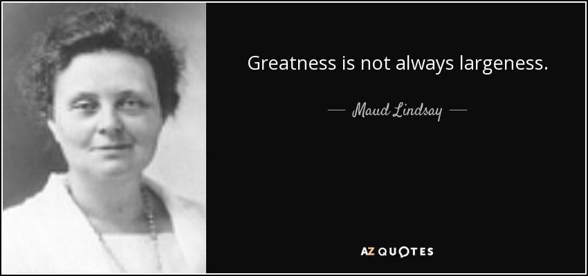 Greatness is not always largeness. - Maud Lindsay