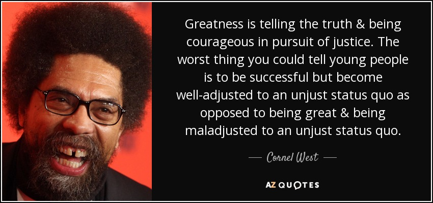 Greatness is telling the truth & being courageous in pursuit of justice. The worst thing you could tell young people is to be successful but become well-adjusted to an unjust status quo as opposed to being great & being maladjusted to an unjust status quo. - Cornel West