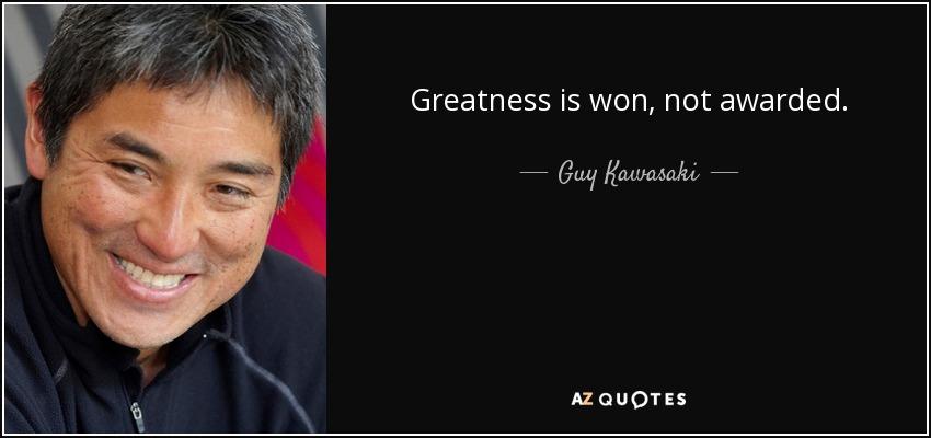 Greatness is won, not awarded. - Guy Kawasaki