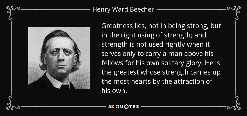Greatness lies, not in being strong, but in the right using of strength; and strength is not used rightly when it serves only to carry a man above his fellows for his own solitary glory. He is the greatest whose strength carries up the most hearts by the attraction of his own. - Henry Ward Beecher