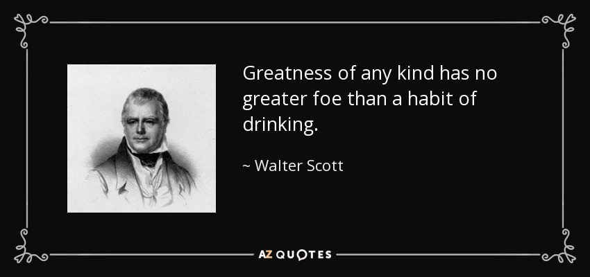 Greatness of any kind has no greater foe than a habit of drinking. - Walter Scott