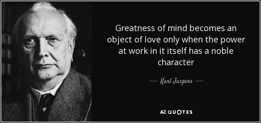 Greatness of mind becomes an object of love only when the power at work in it itself has a noble character - Karl Jaspers