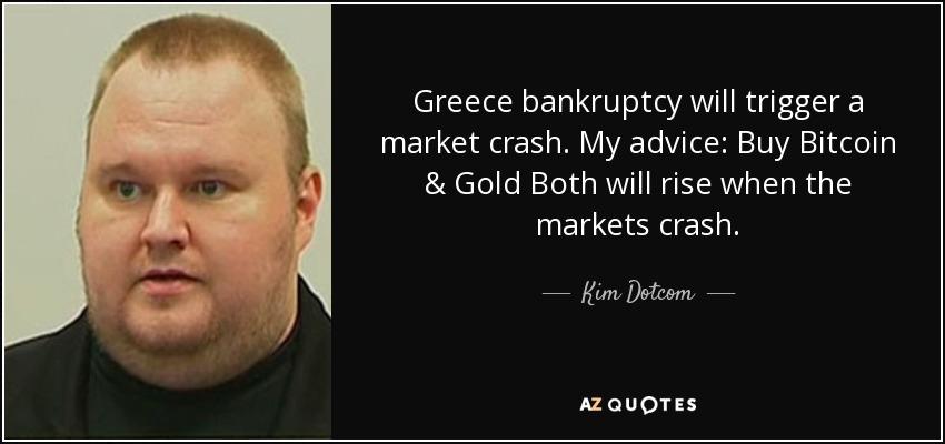 Greece bankruptcy will trigger a market crash. My advice: Buy Bitcoin & Gold Both will rise when the markets crash. - Kim Dotcom