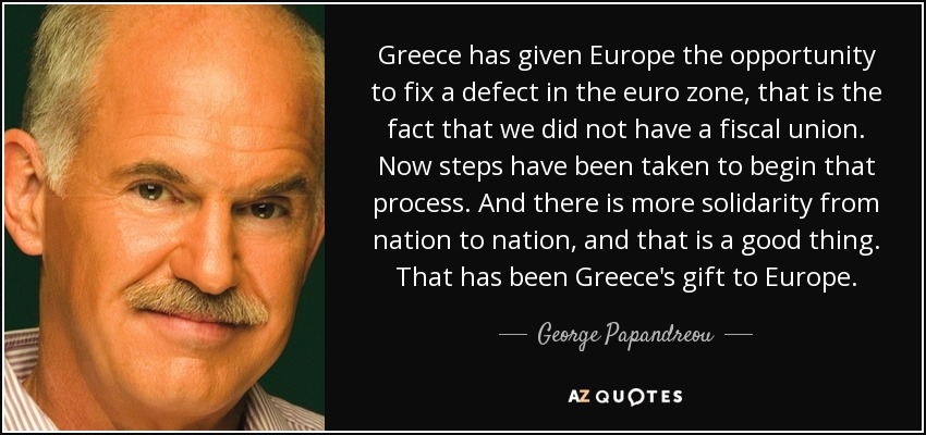 Greece has given Europe the opportunity to fix a defect in the euro zone, that is the fact that we did not have a fiscal union. Now steps have been taken to begin that process. And there is more solidarity from nation to nation, and that is a good thing. That has been Greece's gift to Europe. - George Papandreou