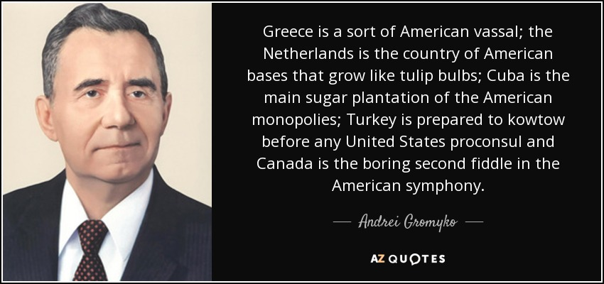 Greece is a sort of American vassal; the Netherlands is the country of American bases that grow like tulip bulbs; Cuba is the main sugar plantation of the American monopolies; Turkey is prepared to kowtow before any United States proconsul and Canada is the boring second fiddle in the American symphony. - Andrei Gromyko