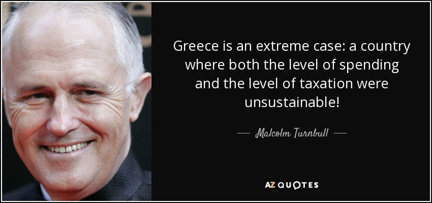 Greece is an extreme case: a country where both the level of spending and the level of taxation were unsustainable! - Malcolm Turnbull