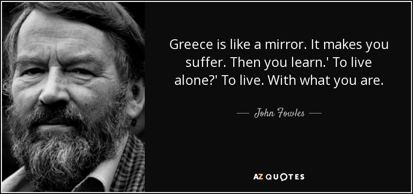 Greece is like a mirror. It makes you suffer. Then you learn.' To live alone?' To live. With what you are. - John Fowles