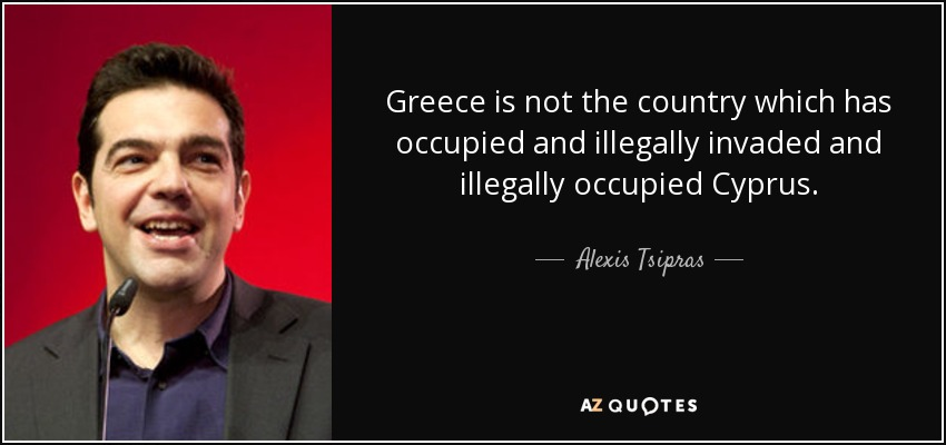 Greece is not the country which has occupied and illegally invaded and illegally occupied Cyprus. - Alexis Tsipras