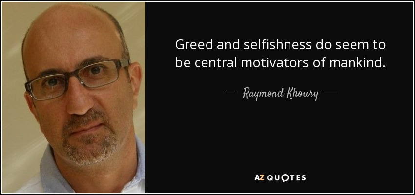 Greed and selfishness do seem to be central motivators of mankind. - Raymond Khoury