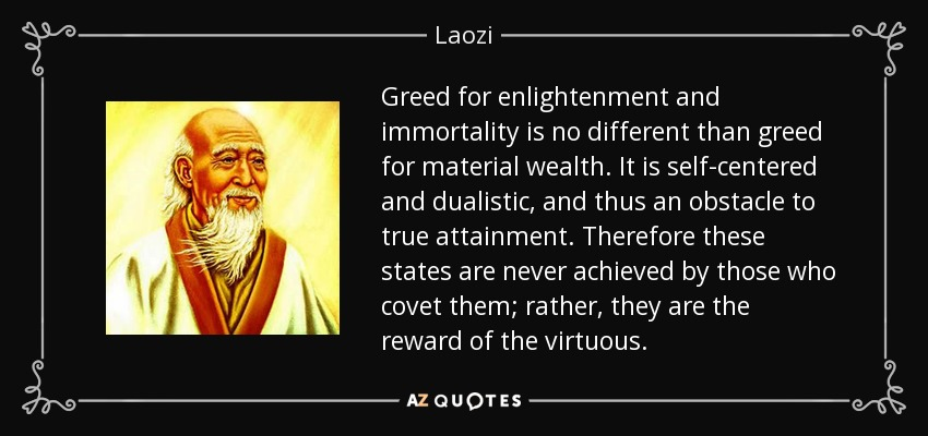 Greed for enlightenment and immortality is no different than greed for material wealth. It is self-centered and dualistic, and thus an obstacle to true attainment. Therefore these states are never achieved by those who covet them; rather, they are the reward of the virtuous. - Laozi