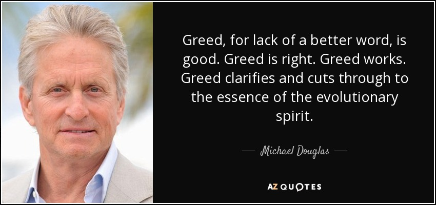 Greed, for lack of a better word, is good. Greed is right. Greed works. Greed clarifies and cuts through to the essence of the evolutionary spirit. - Michael Douglas