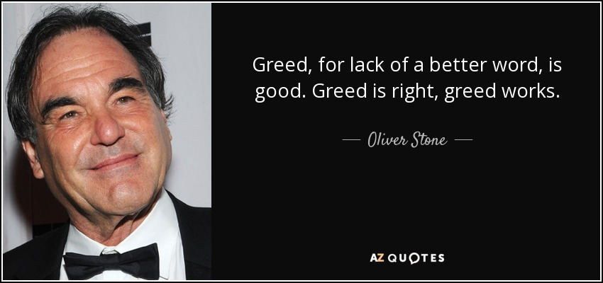 Greed, for lack of a better word, is good. Greed is right, greed works. - Oliver Stone