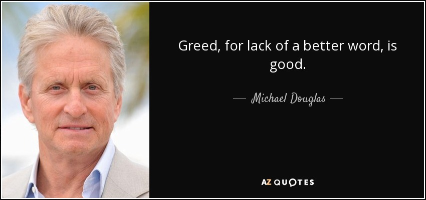 Greed, for lack of a better word, is good. - Michael Douglas