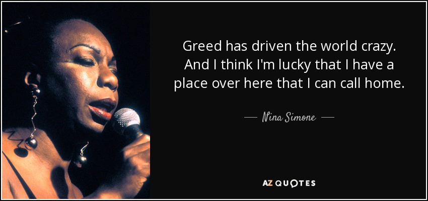 Greed has driven the world crazy. And I think I'm lucky that I have a place over here that I can call home. - Nina Simone