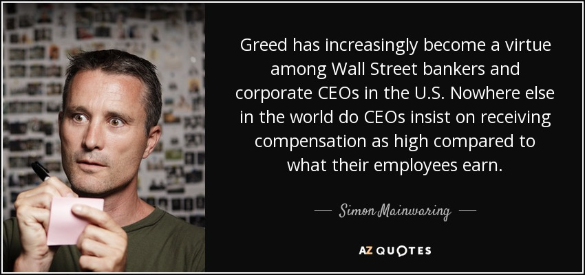 Greed has increasingly become a virtue among Wall Street bankers and corporate CEOs in the U.S. Nowhere else in the world do CEOs insist on receiving compensation as high compared to what their employees earn. - Simon Mainwaring