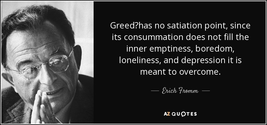 Greedhas no satiation point, since its consummation does not fill the inner emptiness, boredom, loneliness, and depression it is meant to overcome. - Erich Fromm