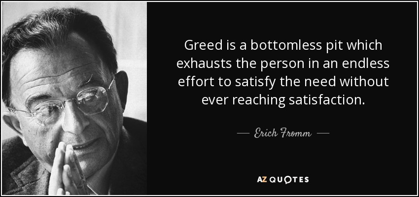 Greed is a bottomless pit which exhausts the person in an endless effort to satisfy the need without ever reaching satisfaction. - Erich Fromm