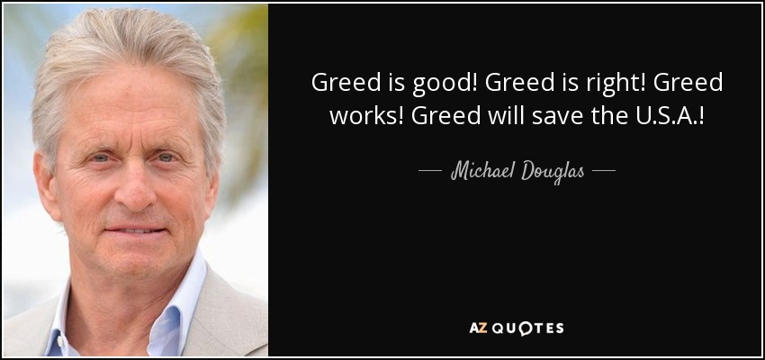 Greed is good! Greed is right! Greed works! Greed will save the U.S.A.! - Michael Douglas