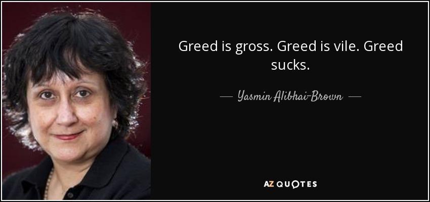 Greed is gross. Greed is vile. Greed sucks. - Yasmin Alibhai-Brown