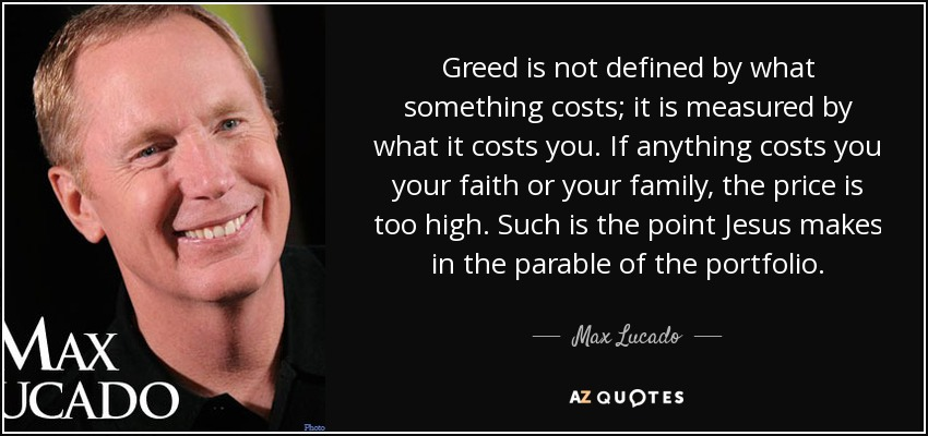Greed is not defined by what something costs; it is measured by what it costs you. If anything costs you your faith or your family, the price is too high. Such is the point Jesus makes in the parable of the portfolio. - Max Lucado