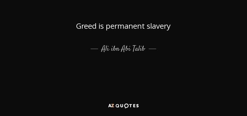 Greed is permanent slavery - Ali ibn Abi Talib