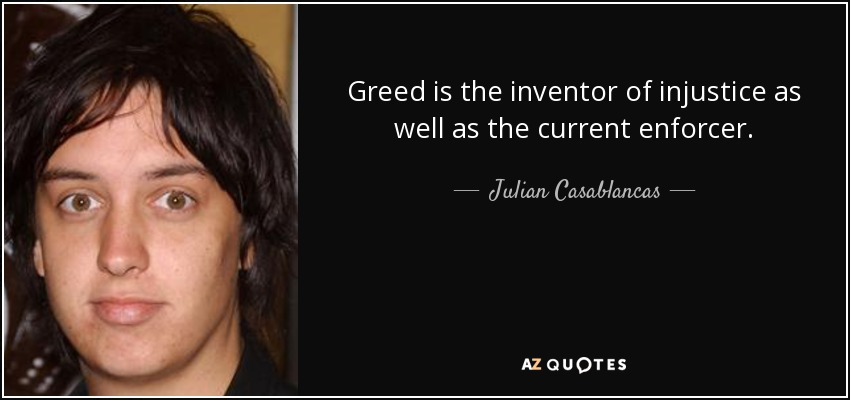 Greed is the inventor of injustice as well as the current enforcer. - Julian Casablancas