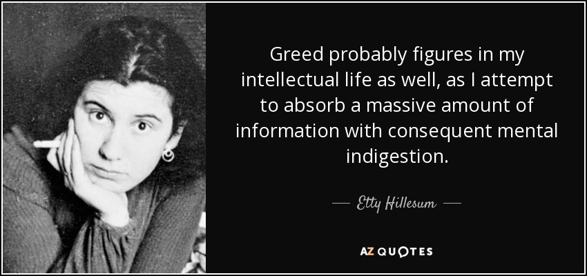 Greed probably figures in my intellectual life as well, as I attempt to absorb a massive amount of information with consequent mental indigestion. - Etty Hillesum