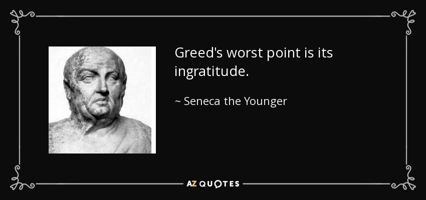 Greed's worst point is its ingratitude. - Seneca the Younger