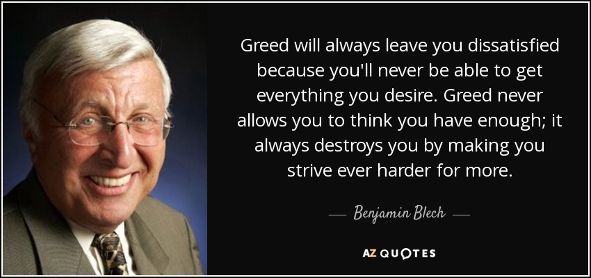 http://www.azquotes.com/picture-quotes/quote-greed-will-always-leave-you-dissatisfied-because-you-ll-never-be-able-to-get-everything-benjamin-blech-66-9-0985.jpg