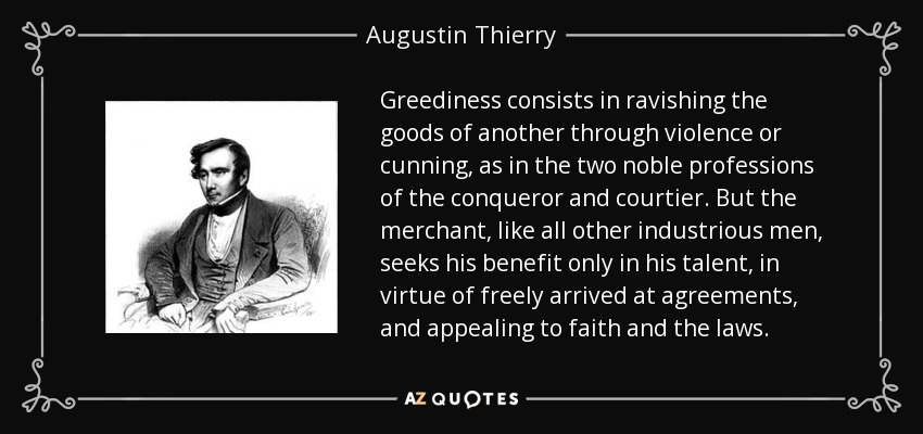 Greediness consists in ravishing the goods of another through violence or cunning, as in the two noble professions of the conqueror and courtier. But the merchant, like all other industrious men, seeks his benefit only in his talent, in virtue of freely arrived at agreements, and appealing to faith and the laws. - Augustin Thierry