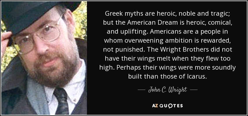 Greek myths are heroic, noble and tragic; but the American Dream is heroic, comical, and uplifting. Americans are a people in whom overweening ambition is rewarded, not punished. The Wright Brothers did not have their wings melt when they flew too high. Perhaps their wings were more soundly built than those of Icarus. - John C. Wright