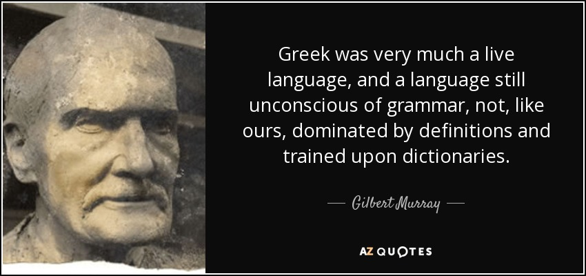 Greek was very much a live language, and a language still unconscious of grammar, not, like ours, dominated by definitions and trained upon dictionaries. - Gilbert Murray