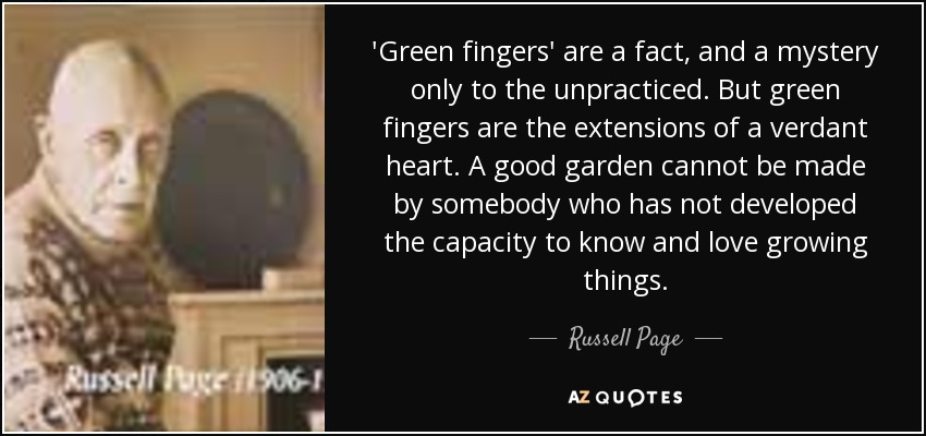 'Green fingers' are a fact, and a mystery only to the unpracticed. But green fingers are the extensions of a verdant heart. A good garden cannot be made by somebody who has not developed the capacity to know and love growing things. - Russell Page