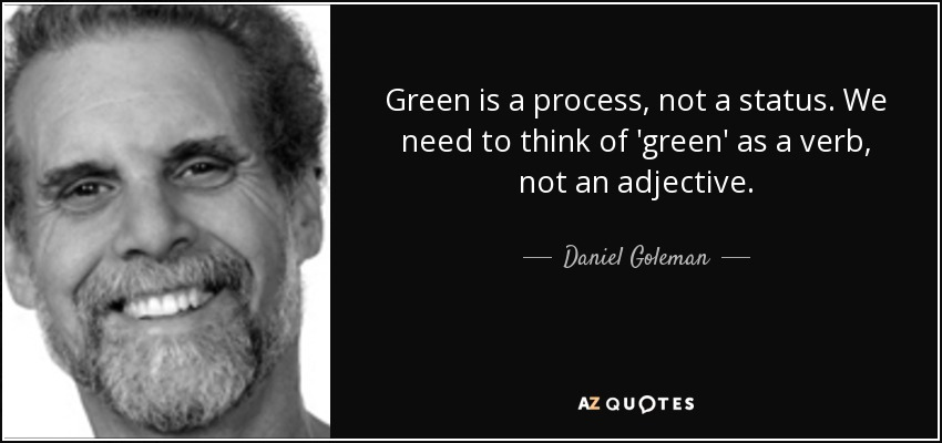 Green is a process, not a status. We need to think of 'green' as a verb, not an adjective. - Daniel Goleman