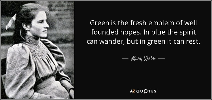 Green is the fresh emblem of well founded hopes. In blue the spirit can wander, but in green it can rest. - Mary Webb