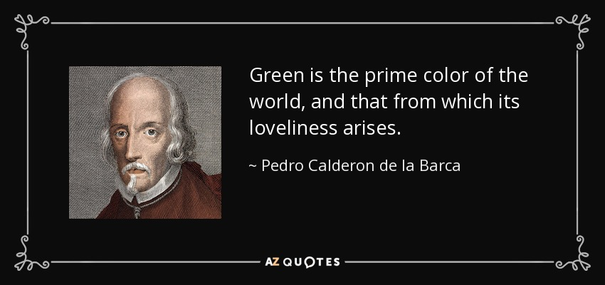 Green is the prime color of the world, and that from which its loveliness arises. - Pedro Calderon de la Barca