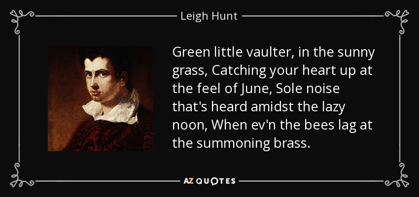 Green little vaulter, in the sunny grass, Catching your heart up at the feel of June, Sole noise that's heard amidst the lazy noon, When ev'n the bees lag at the summoning brass. - Leigh Hunt