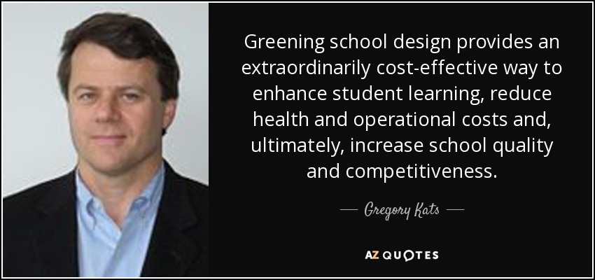 Greening school design provides an extraordinarily cost-effective way to enhance student learning, reduce health and operational costs and, ultimately, increase school quality and competitiveness. - Gregory Kats