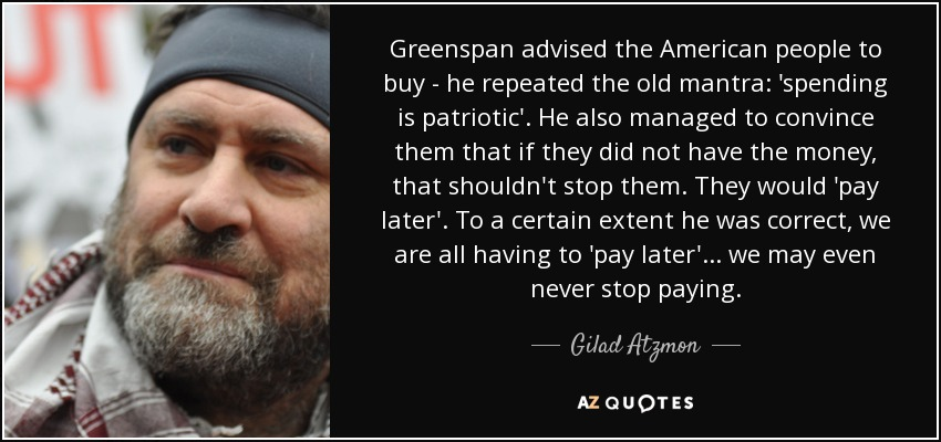 Greenspan advised the American people to buy - he repeated the old mantra: 'spending is patriotic'. He also managed to convince them that if they did not have the money, that shouldn't stop them. They would 'pay later'. To a certain extent he was correct, we are all having to 'pay later'... we may even never stop paying. - Gilad Atzmon