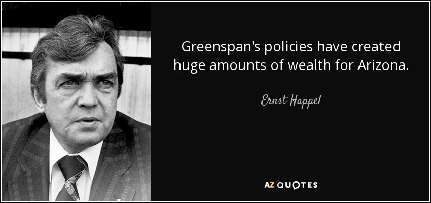 Greenspan's policies have created huge amounts of wealth for Arizona. - Ernst Happel