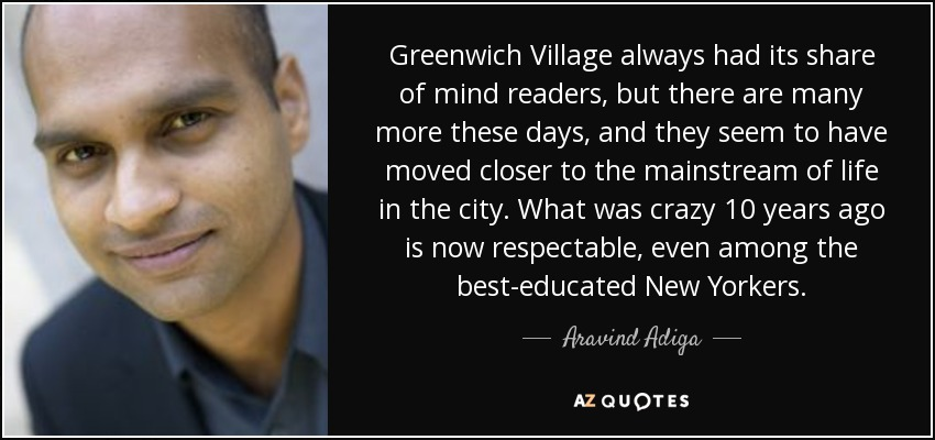 Greenwich Village always had its share of mind readers, but there are many more these days, and they seem to have moved closer to the mainstream of life in the city. What was crazy 10 years ago is now respectable, even among the best-educated New Yorkers. - Aravind Adiga