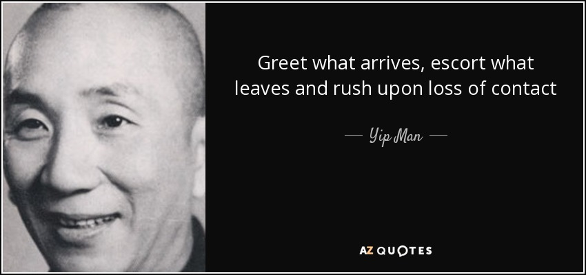Greet what arrives, escort what leaves and rush upon loss of contact - Yip Man